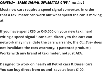 "CANBUS+ : SPEED SIGNAL GENERATOR €195 (  vat inc )   Most new cars require a speed signal converter. in order that a taxi meter can work out what speed the car is moving at.  If you have spent €30 to €40,000 on your new taxi, hard wiring a speed signal "" canbus""  directly to the cars can network may invalidate the cars warranty, the CanBus+ does not invalidate the cars warranty.  ( patented product ) . Works with any brand of taxi meter, not just ATA.   Designed to work on nearly all Petrol cars & Diesel cars You can buy direct from us and  save at least €100."